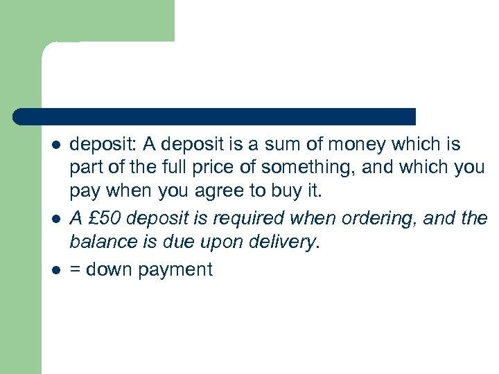 l l l deposit: A deposit is a sum of money which is part