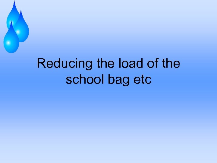 Reducing the load of the school bag etc