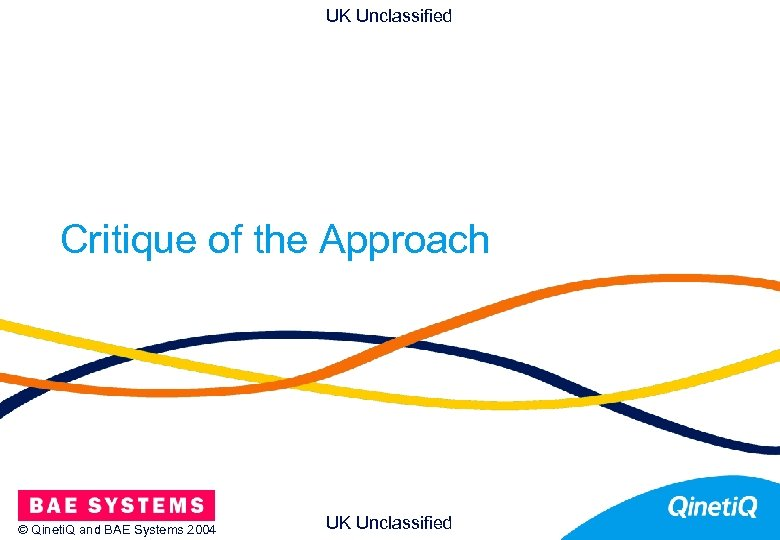 UK Unclassified Critique of the Approach © Qineti. Q and BAE Systems 2004 UK