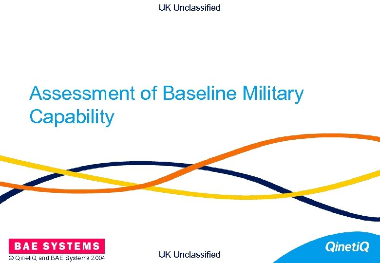 UK Unclassified Assessment of Baseline Military Capability © Qineti. Q and BAE Systems 2004