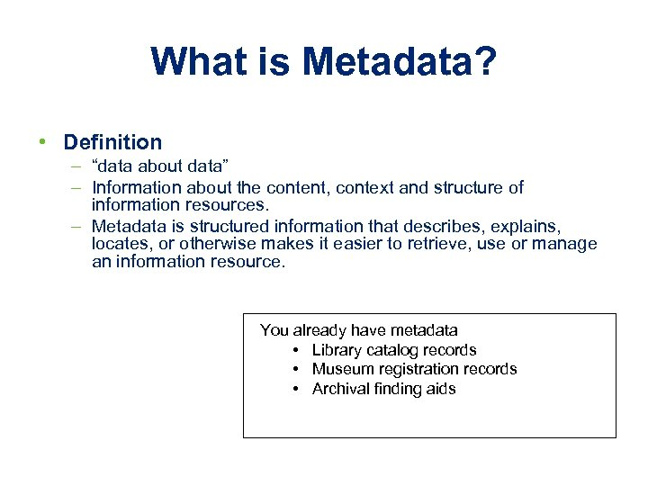 "What is Metadata? • Definition – ""data about data"" – Information about the content,"