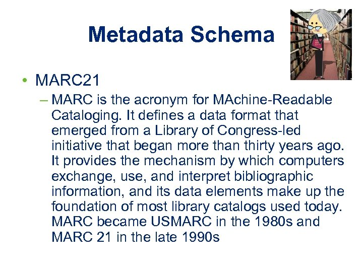 Metadata Schema • MARC 21 – MARC is the acronym for MAchine-Readable Cataloging. It
