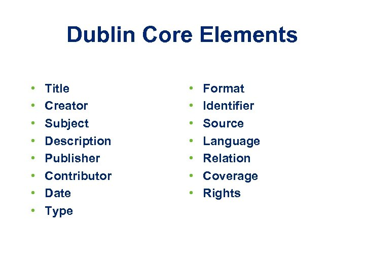 Dublin Core Elements • • Title Creator Subject Description Publisher Contributor Date Type •