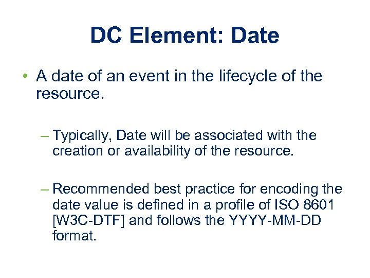 DC Element: Date • A date of an event in the lifecycle of the