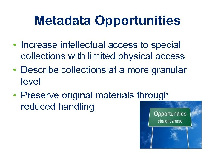 Metadata Opportunities • Increase intellectual access to special collections with limited physical access •