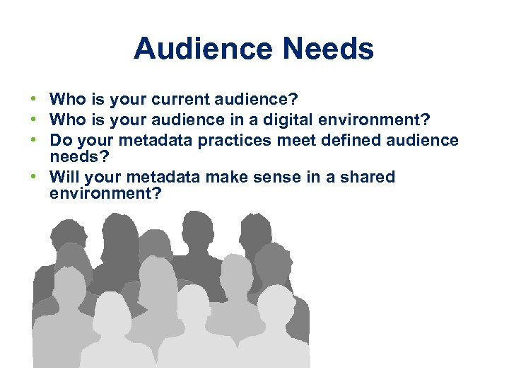 Audience Needs • Who is your current audience? • Who is your audience in