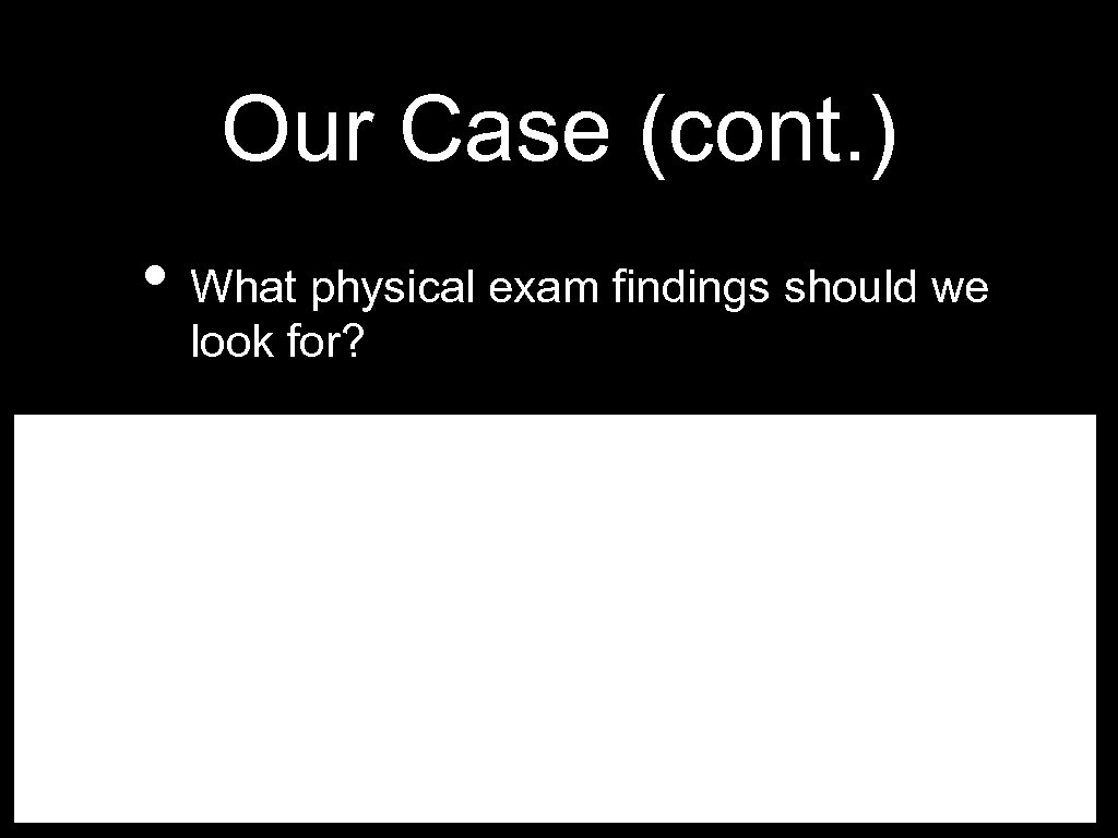 Our Case (cont. ) • What physical exam findings should we look for?