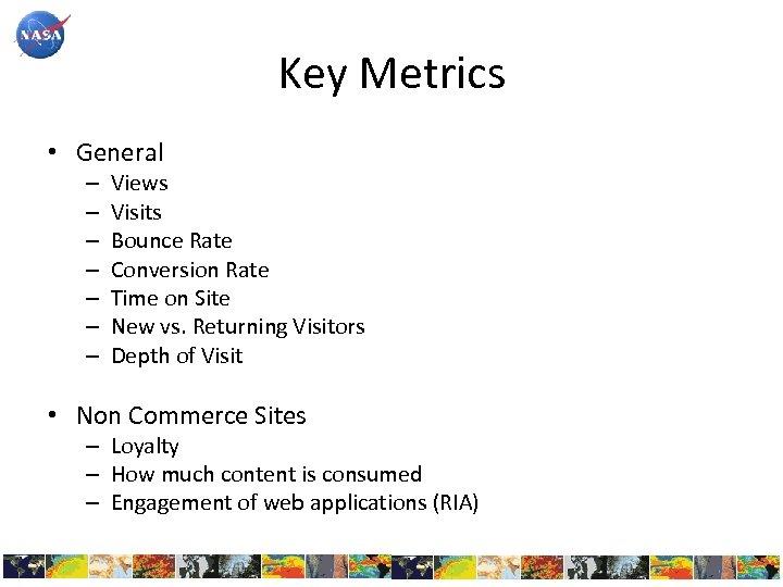 Key Metrics • General – – – – Views Visits Bounce Rate Conversion Rate