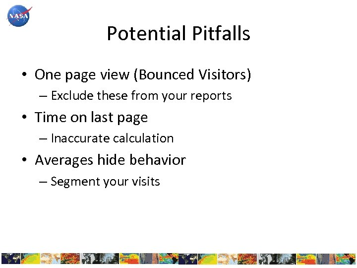 Potential Pitfalls • One page view (Bounced Visitors) – Exclude these from your reports