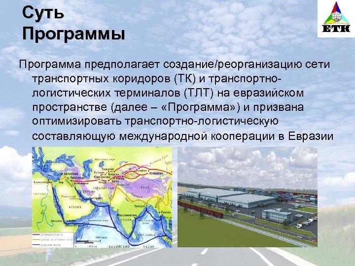 Суть Программы Программа предполагает создание/реорганизацию сети транспортных коридоров (ТК) и транспортнологистических терминалов (ТЛТ) на