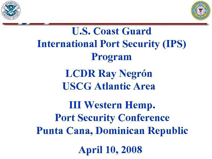 U. S. Coast Guard International Port Security (IPS) Program LCDR Ray Negrón USCG Atlantic