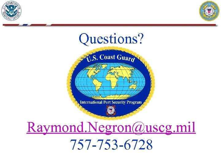 Questions? Raymond. Negron@uscg. mil 757 -753 -6728