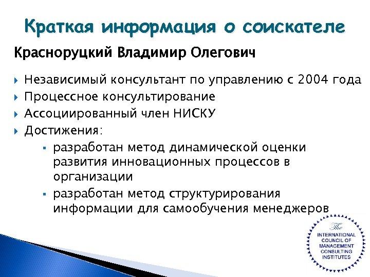 Краткая информация о соискателе Красноруцкий Владимир Олегович Независимый консультант по управлению с 2004 года