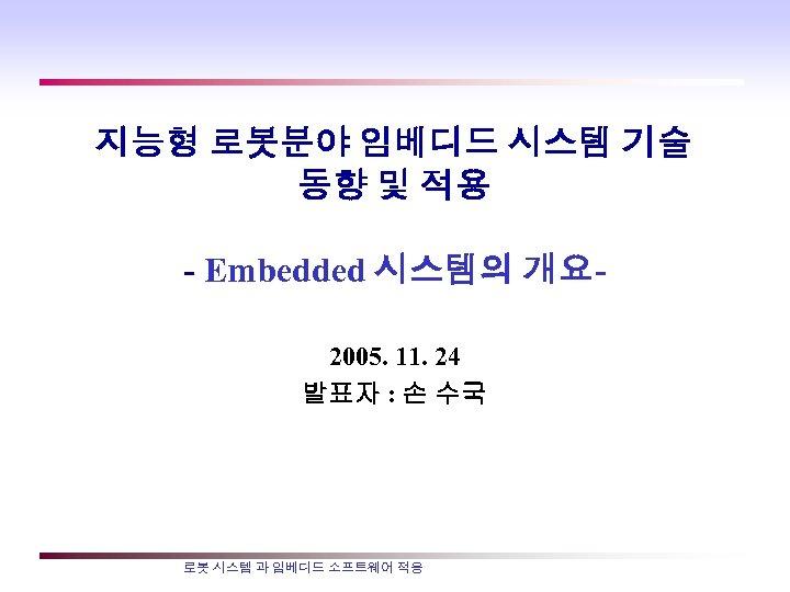 지능형 로봇분야 임베디드 시스템 기술 동향 및 적용 - Embedded 시스템의 개요 2005. 11.