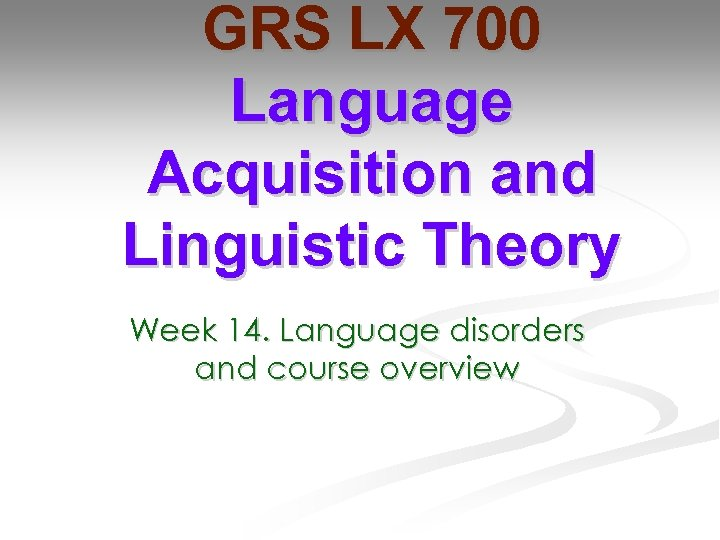 GRS LX 700 Language Acquisition and Linguistic Theory Week 14. Language disorders and course