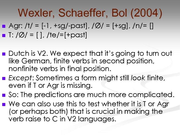 Wexler, Schaeffer, Bol (2004) n n n Agr: /t/ = [-1, +sg/-past], /Ø/ =