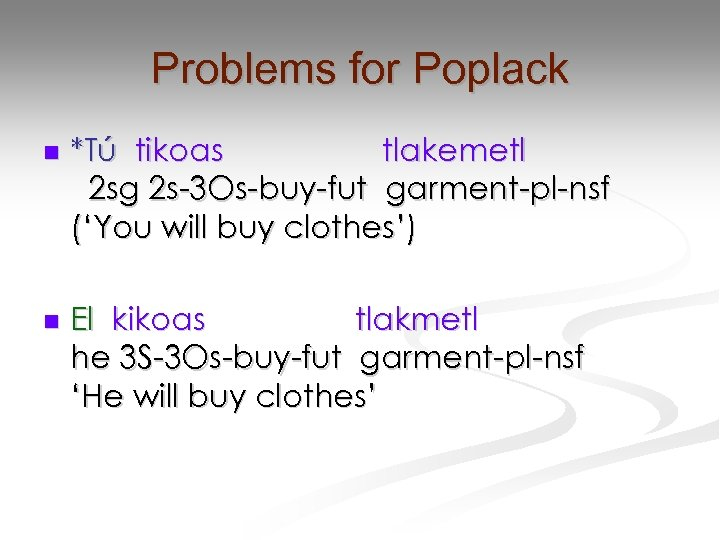 Problems for Poplack n *Tú tikoas tlakemetl 2 sg 2 s-3 Os-buy-fut garment-pl-nsf ('You