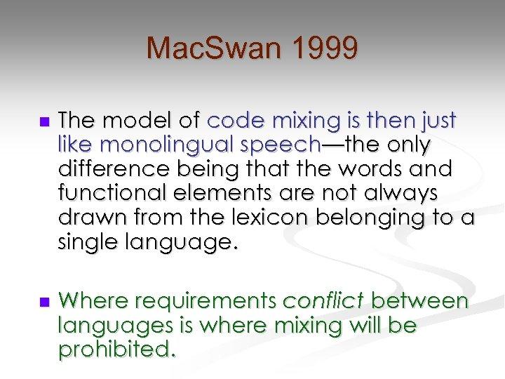 Mac. Swan 1999 n The model of code mixing is then just like monolingual