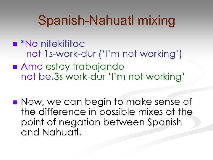 Spanish-Nahuatl mixing *No nitekititoc not 1 s-work-dur ('I'm not working') n Amo estoy trabajando
