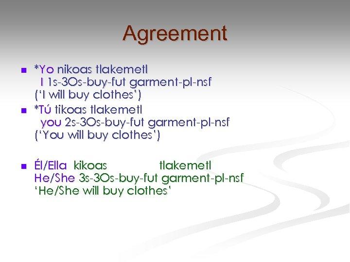 Agreement n n n *Yo nikoas tlakemetl I 1 s-3 Os-buy-fut garment-pl-nsf ('I will
