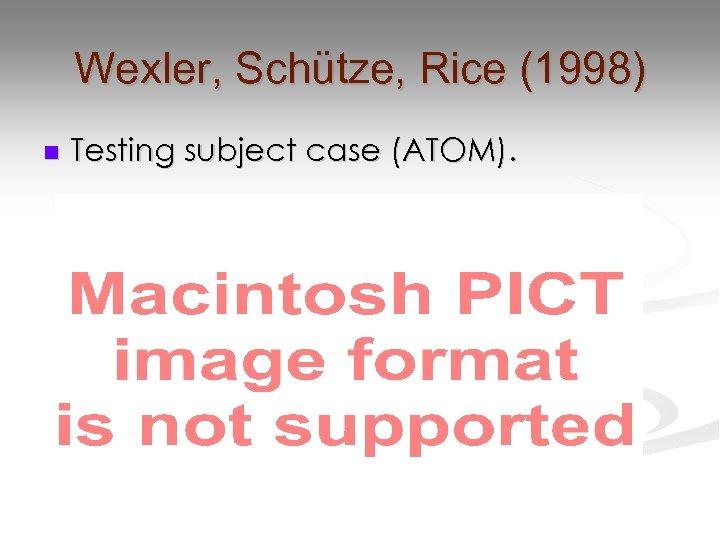 Wexler, Schütze, Rice (1998) n Testing subject case (ATOM).