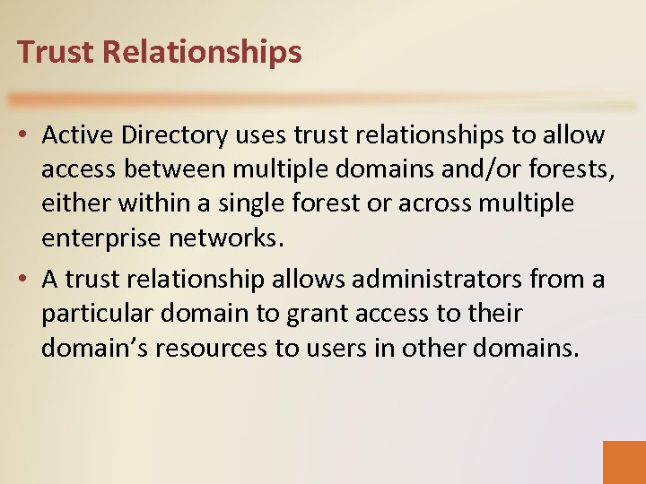 Trust Relationships • Active Directory uses trust relationships to allow access between multiple domains
