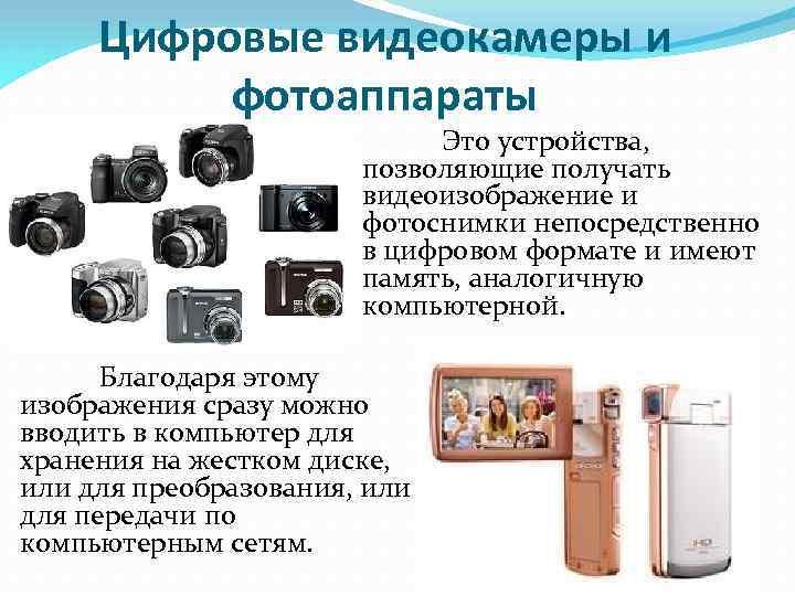 Цифровые видеокамеры и фотоаппараты Это устройства, позволяющие получать видеоизображение и фотоснимки непосредственно в цифровом