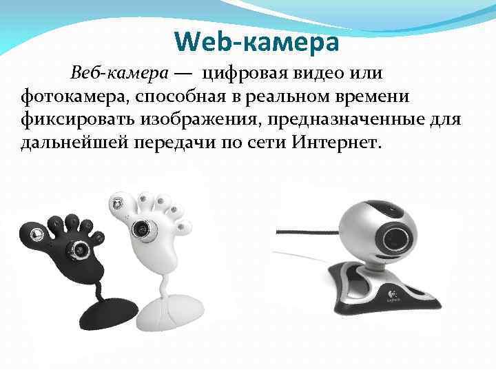 Web-камера Веб-камера — цифровая видео или фотокамера, способная в реальном времени фиксировать изображения, предназначенные