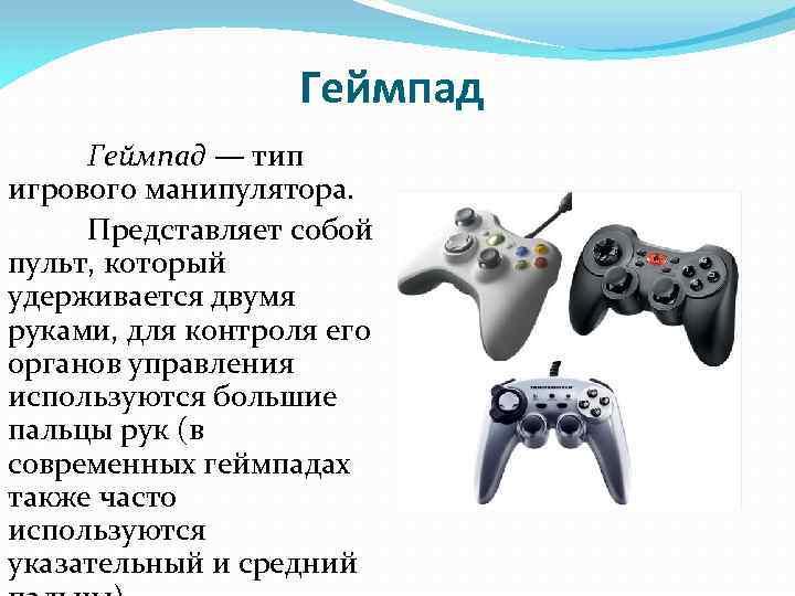 Геймпад — тип игрового манипулятора. Представляет собой пульт, который удерживается двумя руками, для контроля