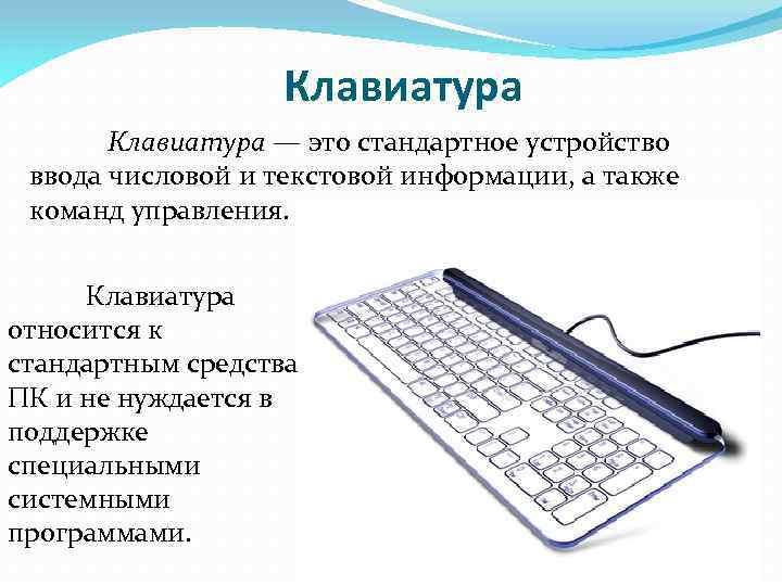 Клавиатура — это стандартное устройство ввода числовой и текстовой информации, а также команд управления.