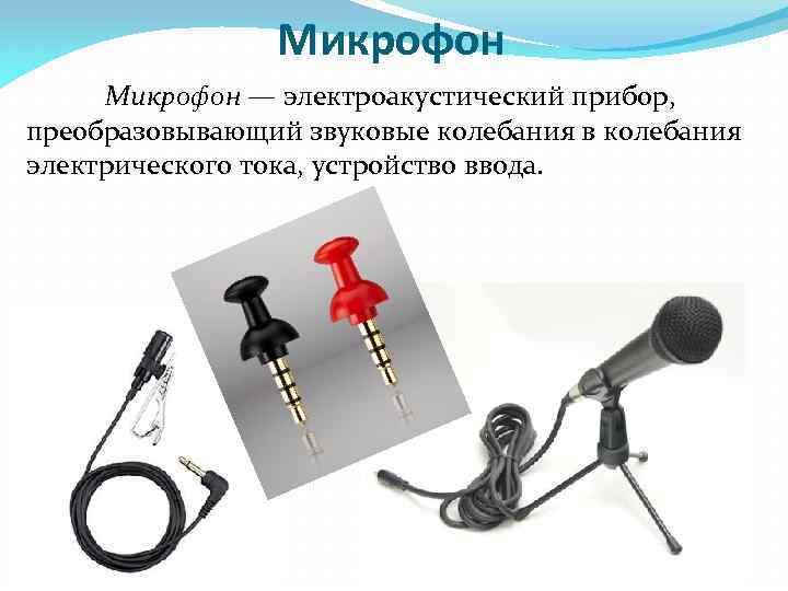 Микрофон — электроакустический прибор, преобразовывающий звуковые колебания в колебания электрического тока, устройство ввода.