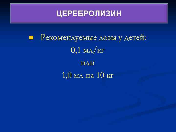 ЦЕРЕБРОЛИЗИН Церебролизин n Рекомендуемые дозы у детей: 0, 1 мл/кг или 1, 0 мл