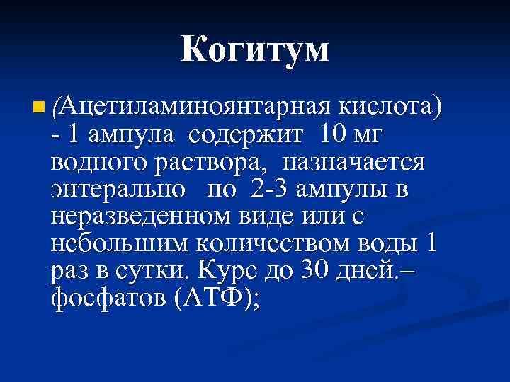 Когитум n (Ацетиламиноянтарная кислота) - 1 ампула содержит 10 мг водного раствора, назначается энтерально