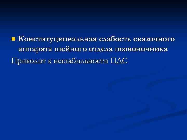 Конституциональная слабость связочного аппарата шейного отдела позвоночника Приводит к нестабильности ПДС n