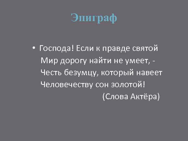 Эпиграф • Господа! Если к правде святой Мир дорогу найти не умеет, Честь безумцу,