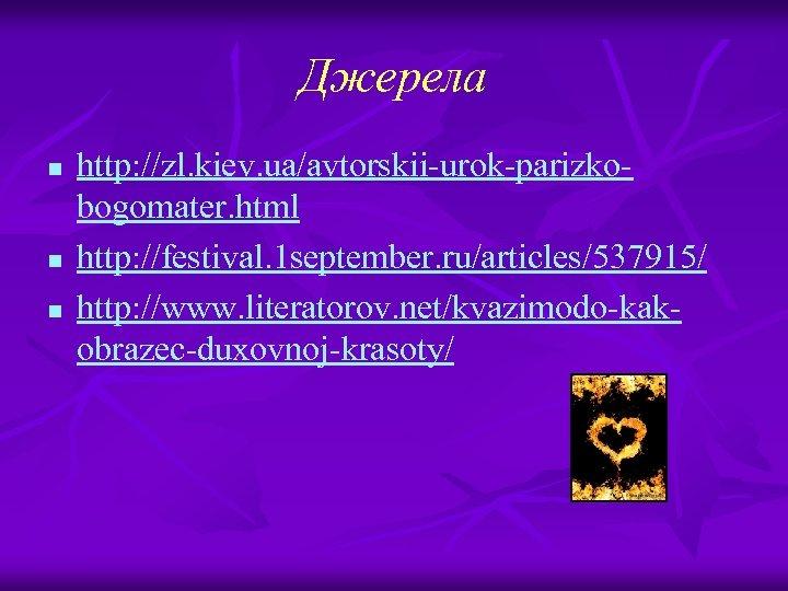 Джерела n n n http: //zl. kiev. ua/avtorskii-urok-parizkobogomater. html http: //festival. 1 september. ru/articles/537915/