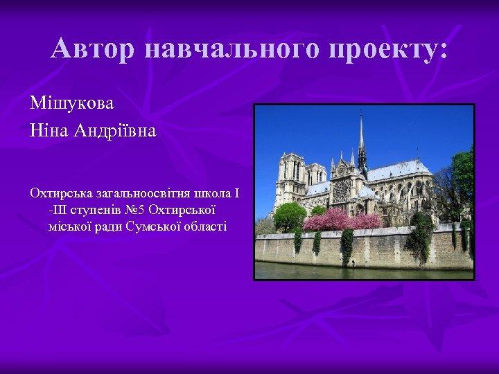 Автор навчального проекту: Мішукова Ніна Андріївна Охтирська загальноосвітня школа І -ІІІ ступенів № 5