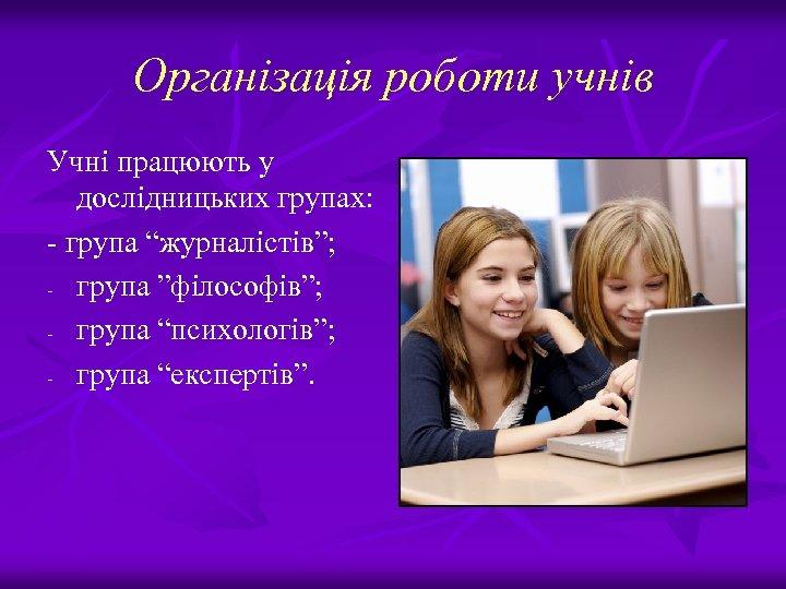 """Організація роботи учнів Учні працюють у дослідницьких групах: - група """"журналістів""""; - група """"філософів"""";"""