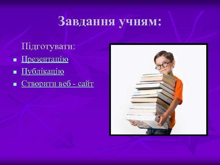 Завдання учням: Підготувати: n n n Презентацію Публікацію Створити веб - сайт