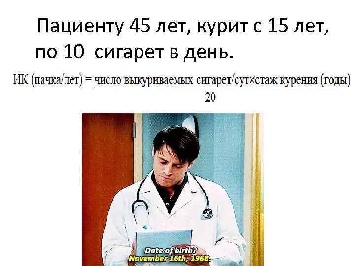 Пациенту 45 лет, курит с 15 лет, по 10 сигарет в день.