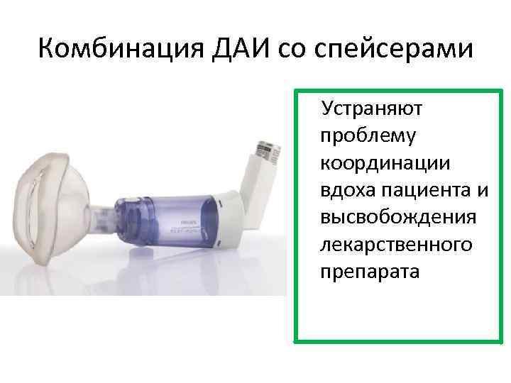 Комбинация ДАИ со спейсерами Устраняют проблему координации вдоха пациента и высвобождения лекарственного препарата