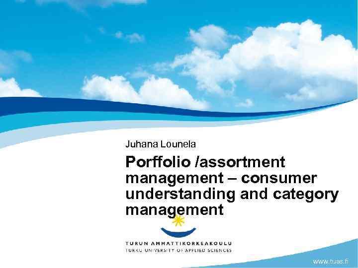 Juhana Lounela Porffolio /assortment management – consumer understanding and category management www. tuas. fi