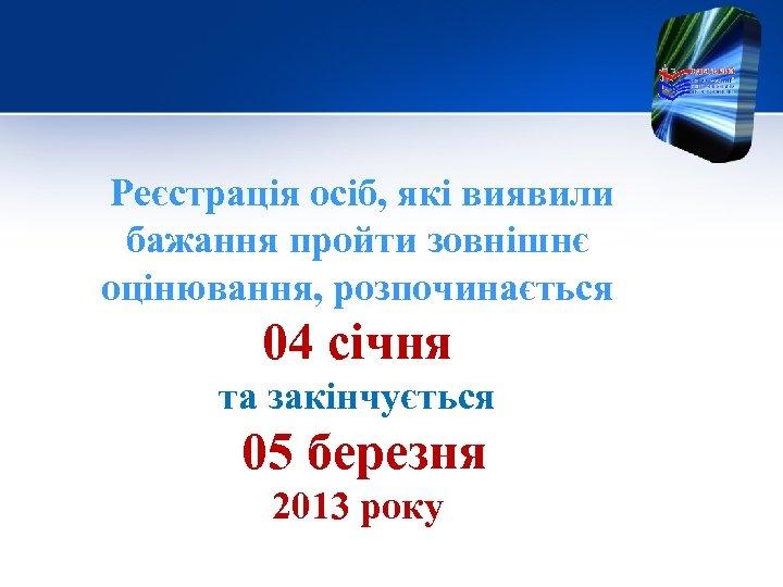 Реєстрація осіб, які виявили бажання пройти зовнішнє оцінювання, розпочинається 04 січня та закінчується 05