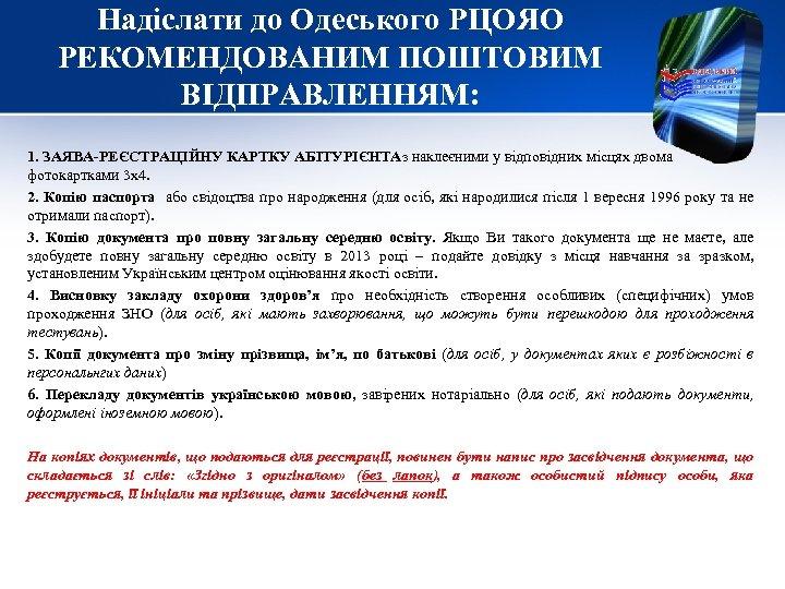 Надіслати до Одеського РЦОЯО РЕКОМЕНДОВАНИМ ПОШТОВИМ ВІДПРАВЛЕННЯМ: 1. ЗАЯВА-РЕЄСТРАЦІЙНУ КАРТКУ АБІТУРІЄНТАз наклеєними у відповідних