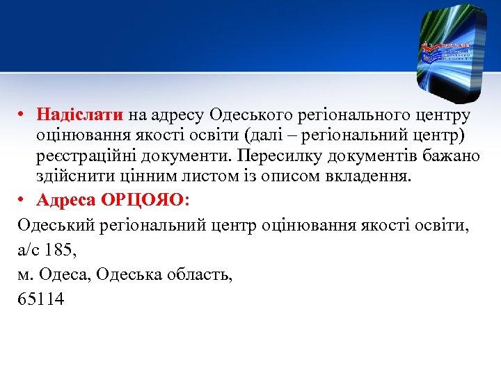 • Надіслати на адресу Одеського регіонального центру оцінювання якості освіти (далі – регіональний