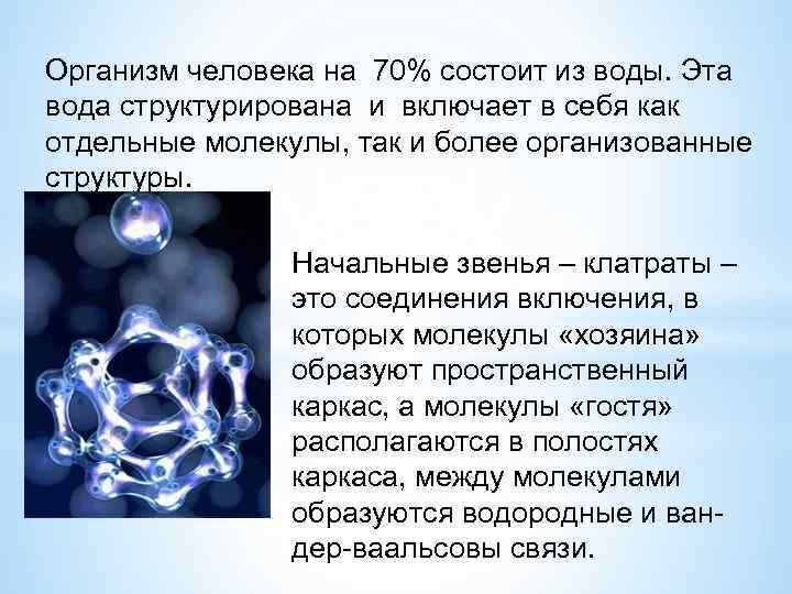 Организм человека на 70% состоит из воды. Эта вода структурирована и включает в себя