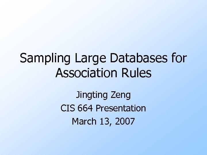 Sampling Large Databases for Association Rules Jingting Zeng CIS 664 Presentation March 13, 2007