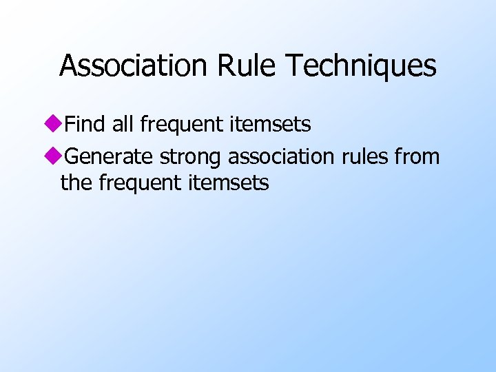 Association Rule Techniques u. Find all frequent itemsets u. Generate strong association rules from