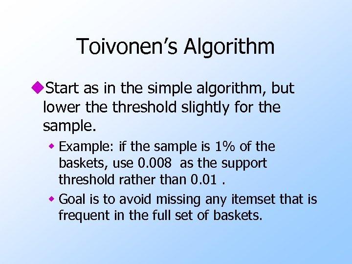 Toivonen's Algorithm u. Start as in the simple algorithm, but lower the threshold slightly