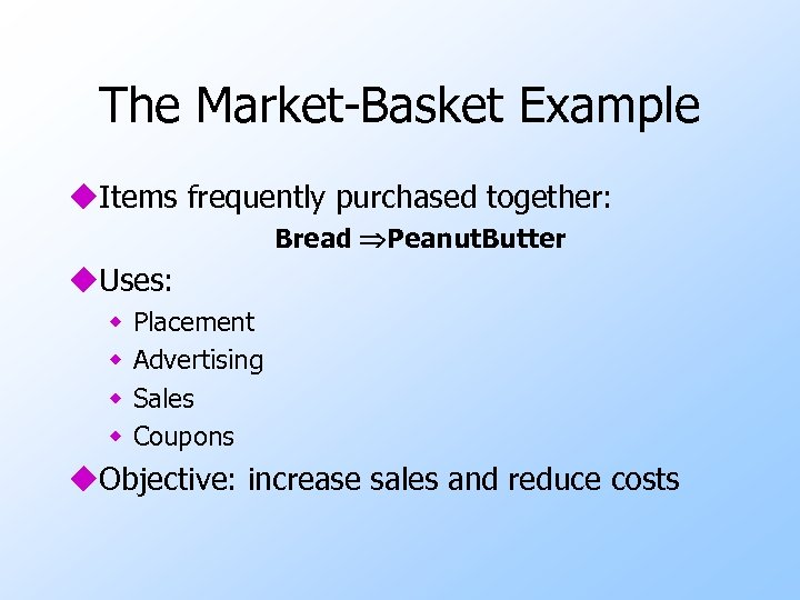 The Market-Basket Example u. Items frequently purchased together: Bread Peanut. Butter u. Uses: w